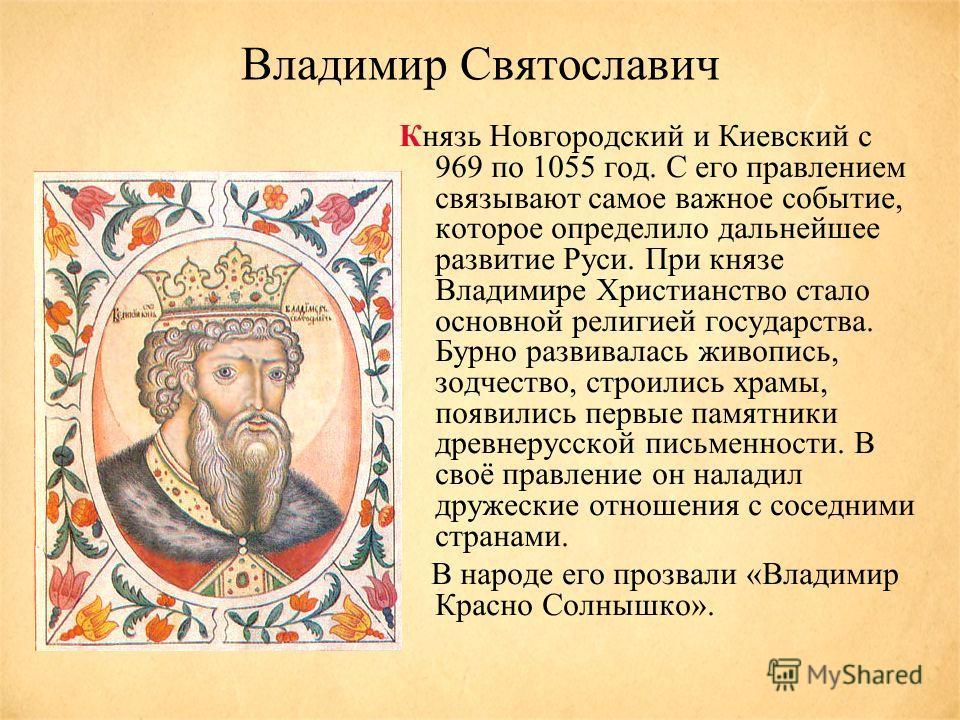 Владимир Святославич Князь Новгородский и Киевский с 969 по 1055 год. С его правлением связывают самое важное событие, которое определило дальнейшее развитие Руси. При князе Владимире Христианство стало основной религией государства. Бурно развивалас