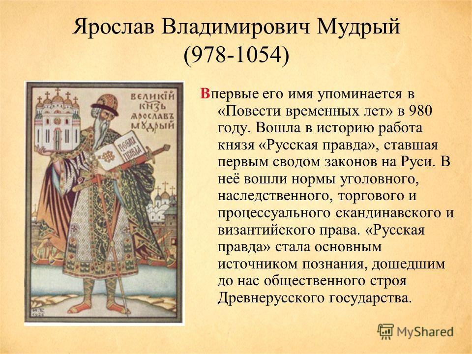 Ярослав Владимирович Мудрый (978-1054) Впервые его имя упоминается в «Повести временных лет» в 980 году. Вошла в историю работа князя «Русская правда», ставшая первым сводом законов на Руси. В неё вошли нормы уголовного, наследственного, торгового и