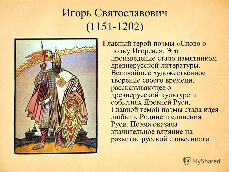 Игорь Святославович (1151-1202) Главный герой поэмы «Слово о полку Игореве». Это произведение стало памятником древнерусской литературы. Величайшее художественное творение своего времени, рассказывающее о древнерусской культуре и событиях Древней Рус