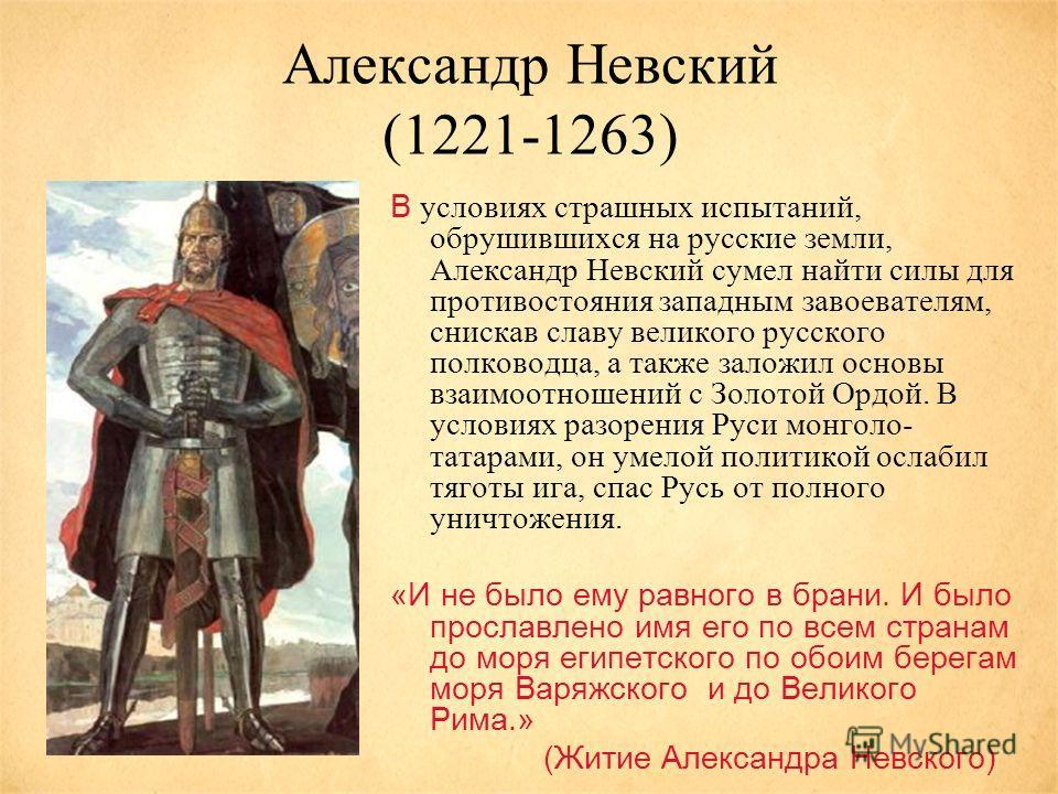 Александр Невский (1221-1263) В условиях страшных испытаний, обрушившихся на русские земли, Александр Невский сумел найти силы для противостояния западным завоевателям, снискав славу великого русского полководца, а также заложил основы взаимоотношени