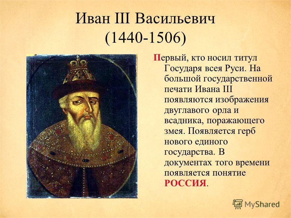 Иван III Васильевич (1440-1506) Первый, кто носил титул Государя всея Руси. На большой государственной печати Ивана III появляются изображения двуглавого орла и всадника, поражающего змея. Появляется герб нового единого государства. В документах того