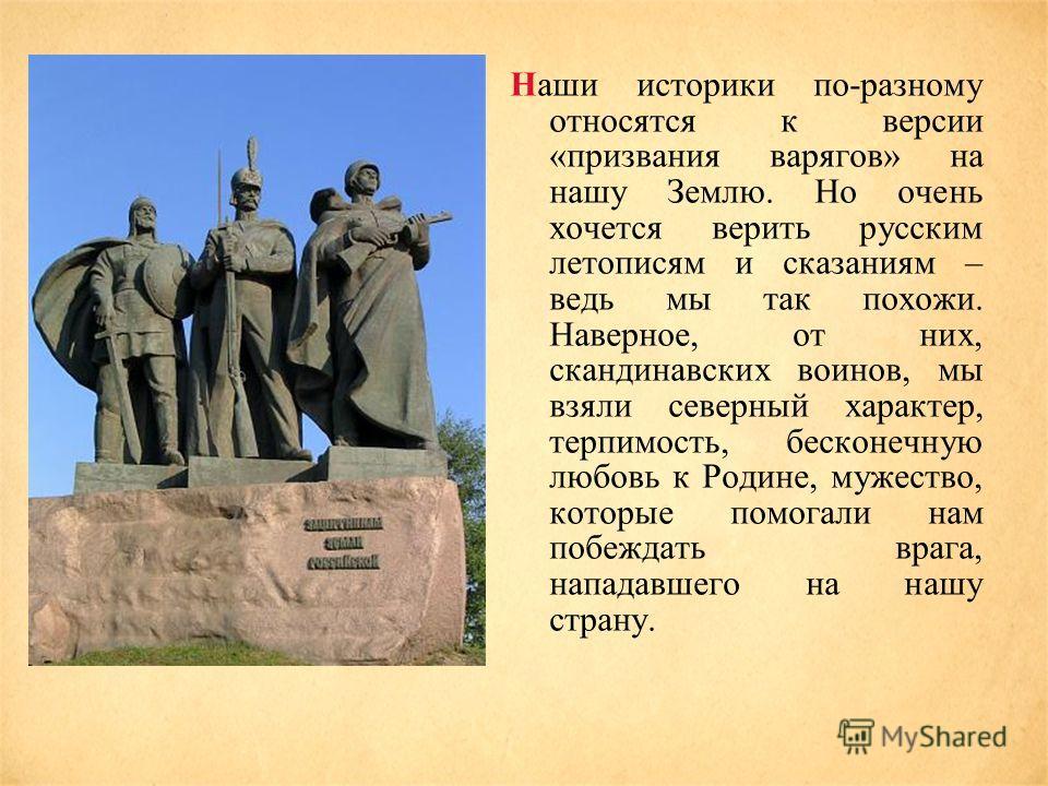 Наши историки по-разному относятся к версии «призвания варягов» на нашу Землю. Но очень хочется верить русским летописям и сказаниям – ведь мы так похожи. Наверное, от них, скандинавских воинов, мы взяли северный характер, терпимость, бесконечную люб
