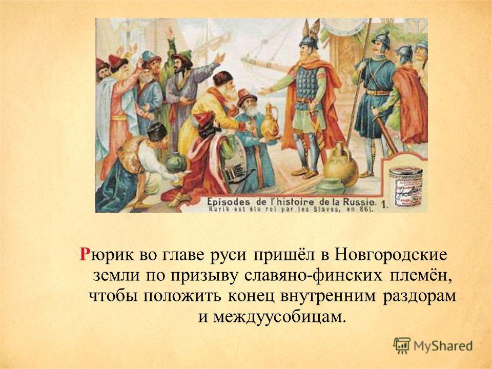 Рюрик во главе руси пришёл в Новгородские земли по призыву славяно-финских племён, чтобы положить конец внутренним раздорам и междуусобицам.