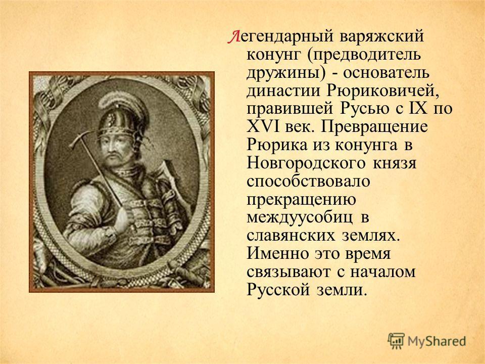 Л егендарный варяжский конунг (предводитель дружины) - основатель династии Рюриковичей, правившей Русью с IX по XVI век. Превращение Рюрика из конунга в Новгородского князя способствовало прекращению междуусобиц в славянских землях. Именно это время