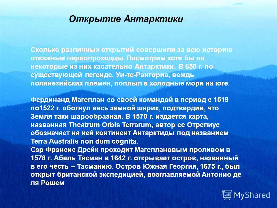 Открытие Антарктики Сколько различных открытий совершили за всю историю отважные первопроходцы. Посмотрим хотя бы на некоторые из них касательно Антарктики. В 650 г. по существующей легенде, Уи-те-Рангориа, вождь полинезийских племен, поплыл в холодн