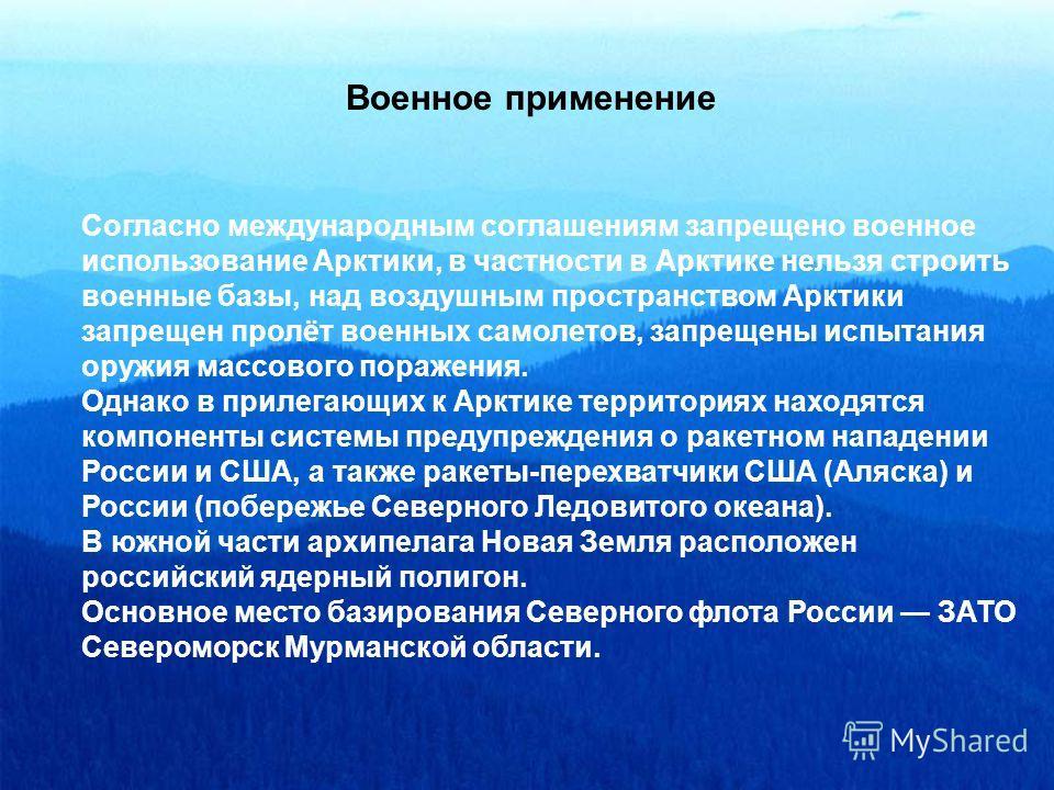 Военное применение Согласно международным соглашениям запрещено военное использование Арктики, в частности в Арктике нельзя строить военные базы, над воздушным пространством Арктики запрещен пролёт военных самолетов, запрещены испытания оружия массов