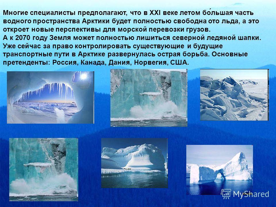 Многие специалисты предполагают, что в XXI веке летом бо́льшая часть водного пространства Арктики будет полностью свободна ото льда, а это откроет новые перспективы для морской перевозки грузов. А к 2070 году Земля может полностью лишиться северной л