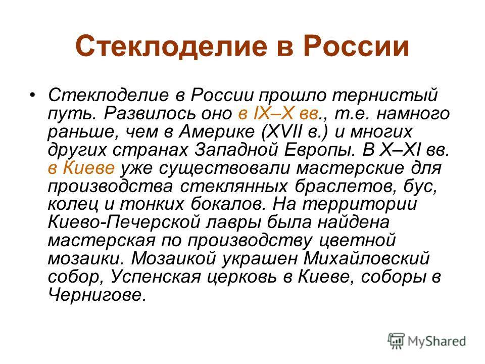 Стеклоделие в России Стеклоделие в России прошло тернистый путь. Развилось оно в IX–X вв., т.е. намного раньше, чем в Америке (XVII в.) и многих других странах Западной Европы. В X–XI вв. в Киеве уже существовали мастерские для производства стеклянны