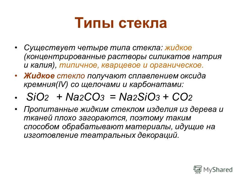 Типы стекла Существует четыре типа стекла: жидкое (концентрированные растворы силикатов натрия и калия), типичное, кварцевое и органическое. Жидкое стекло получают сплавлением оксида кремния(IV) со щелочами и карбонатами: SiO 2 + Na 2 CO 3 = Na 2 SiO