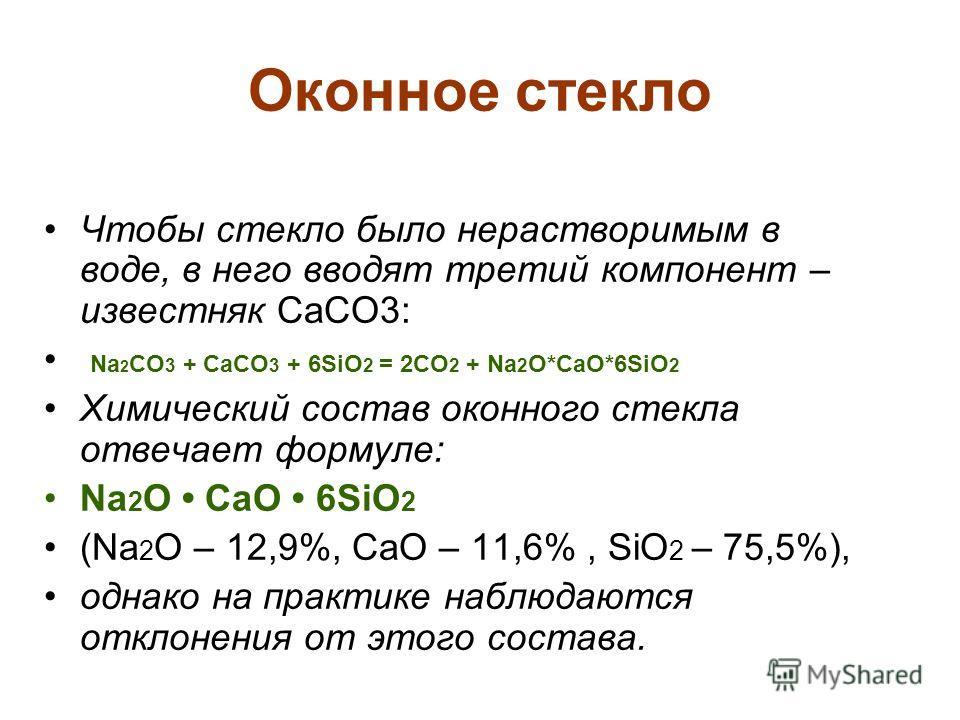 Оконное стекло Чтобы стекло было нерастворимым в воде, в него вводят третий компонент – известняк CaCO3: Na 2 CO 3 + CaCO 3 + 6SiO 2 = 2CO 2 + Na 2 O*CaO*6SiO 2 Химический состав оконного стекла отвечает формуле: Na 2 O CaO 6SiO 2 (Na 2 O – 12,9%, Ca