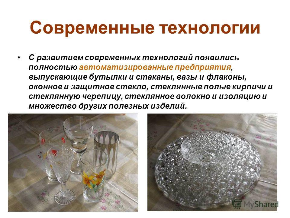 Современные технологии С развитием современных технологий появились полностью автоматизированные предприятия, выпускающие бутылки и стаканы, вазы и флаконы, оконное и защитное стекло, стеклянные полые кирпичи и стеклянную черепицу, стеклянное волокно