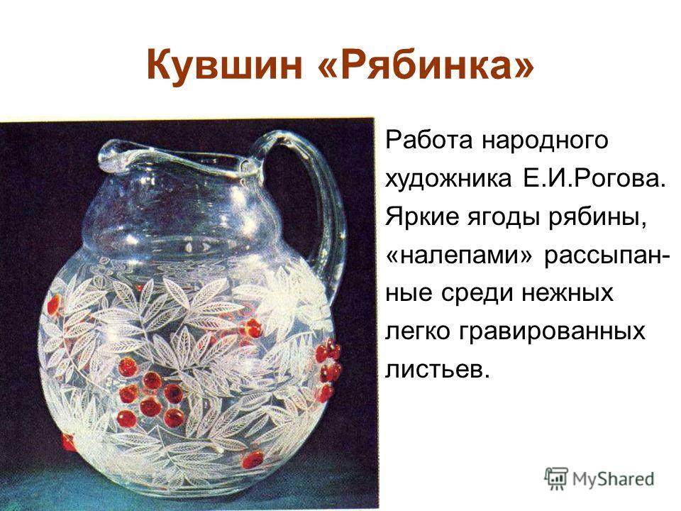 Кувшин «Рябинка» Работа народного художника Е.И.Рогова. Яркие ягоды рябины, «налепами» рассыпан- ные среди нежных легко гравированных листьев.