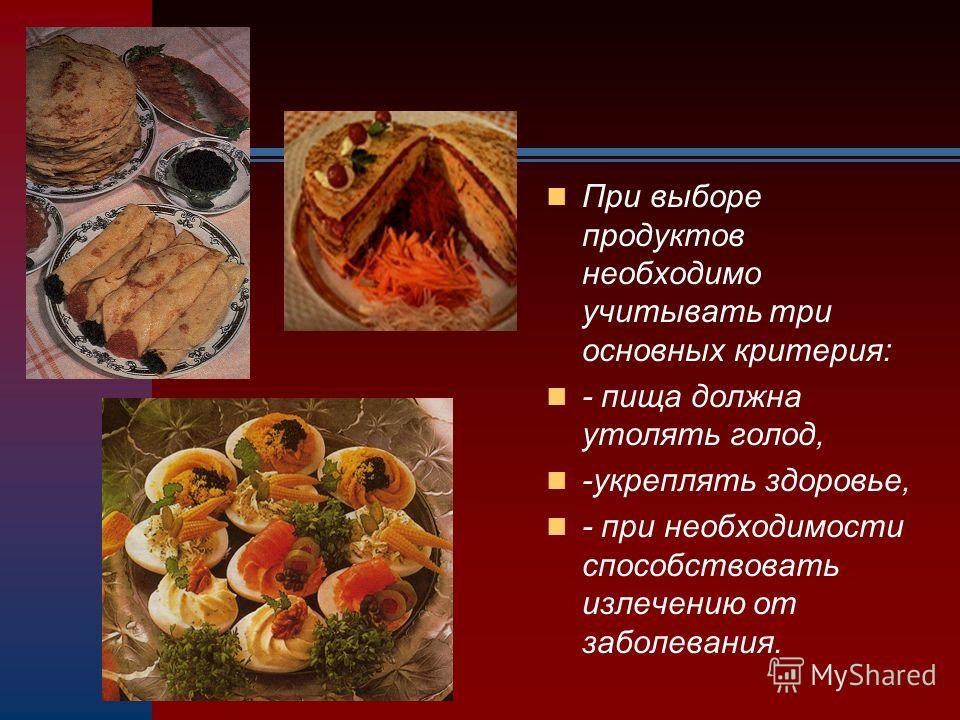 При выборе продуктов необходимо учитывать три основных критерия: - пища должна утолять голод, -укреплять здоровье, - при необходимости способствовать излечению от заболевания.