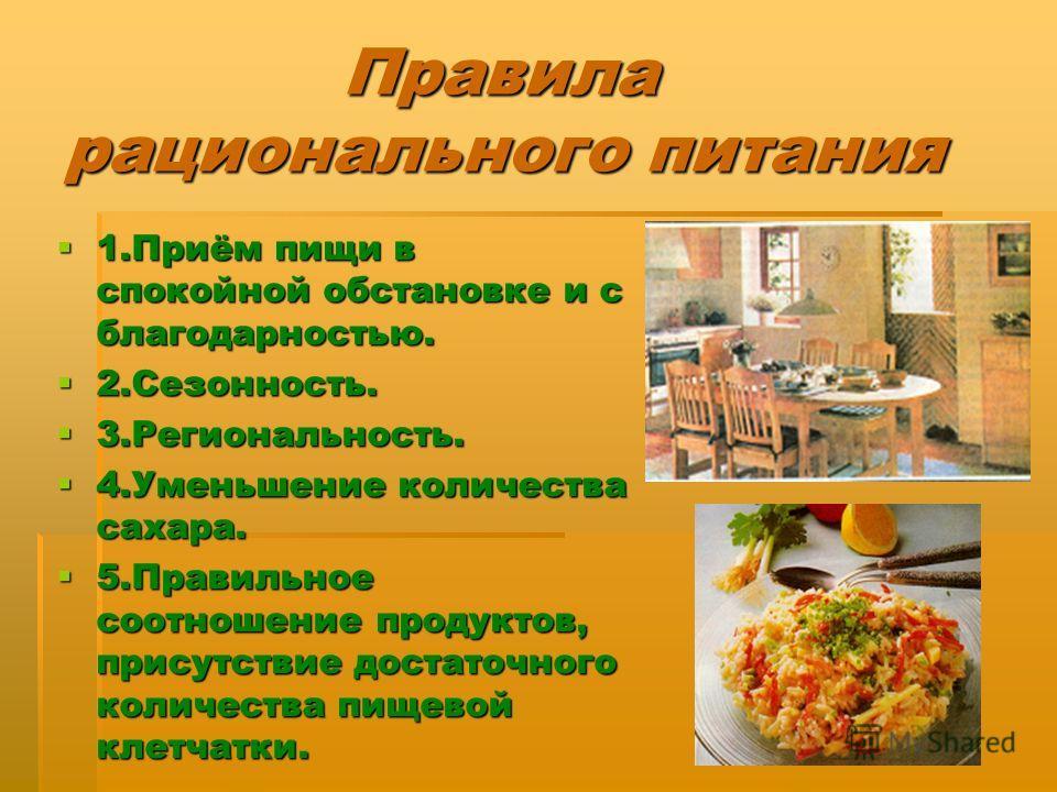 Правила рационального питания Правила рационального питания 1.Приём пищи в спокойной обстановке и с благодарностью. 1.Приём пищи в спокойной обстановке и с благодарностью. 2.Сезонность. 2.Сезонность. 3.Региональность. 3.Региональность. 4.Уменьшение к