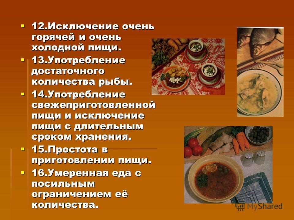 12.Исключение очень горячей и очень холодной пищи. 12.Исключение очень горячей и очень холодной пищи. 13.Употребление достаточного количества рыбы. 13.Употребление достаточного количества рыбы. 14.Употребление свежеприготовленной пищи и исключение пи