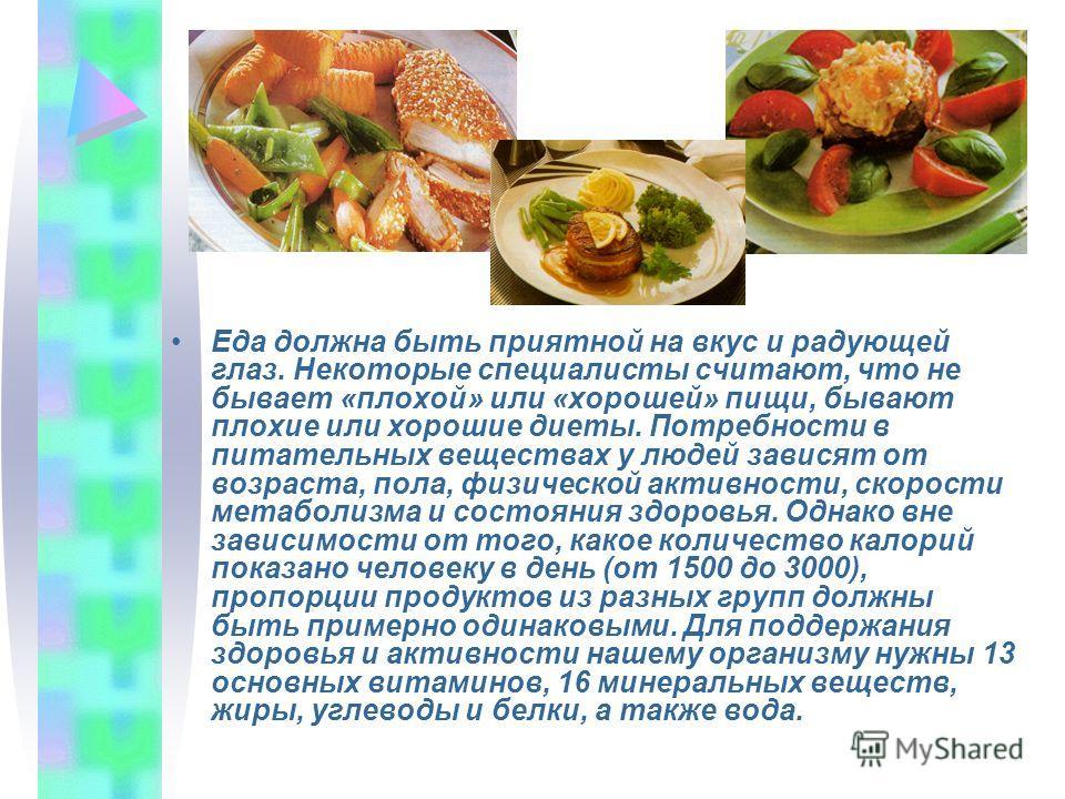 Еда должна быть приятной на вкус и радующей глаз. Некоторые специалисты считают, что не бывает «плохой» или «хорошей» пищи, бывают плохие или хорошие диеты. Потребности в питательных веществах у людей зависят от возраста, пола, физической активности,