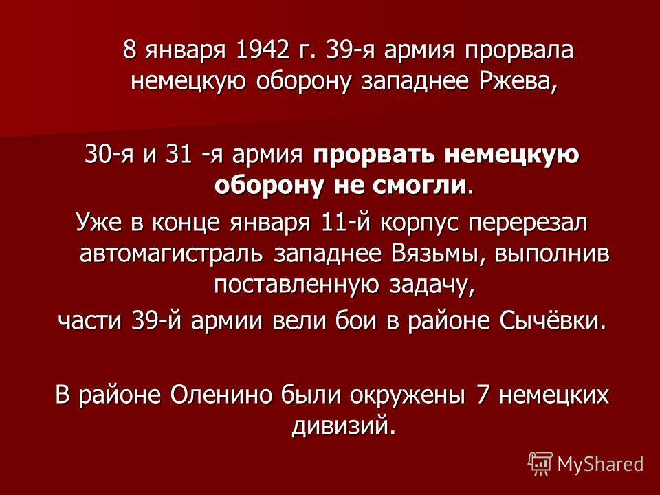 8 января 1942 г. 39-я армия прорвала немецкую оборону западнее Ржева, 8 января 1942 г. 39-я армия прорвала немецкую оборону западнее Ржева, 30-я и 31 -я армия прорвать немецкую оборону не смогли. Уже в конце января 11-й корпус перерезал автомагистрал