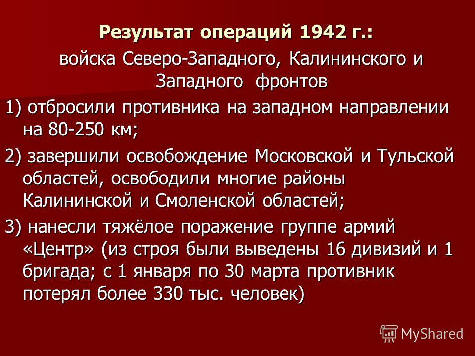 Результат операций 1942 г.: Результат операций 1942 г.: войска Северо-Западного, Калининского и Западного фронтов войска Северо-Западного, Калининского и Западного фронтов 1) отбросили противника на западном направлении на 80-250 км; 2) завершили осв