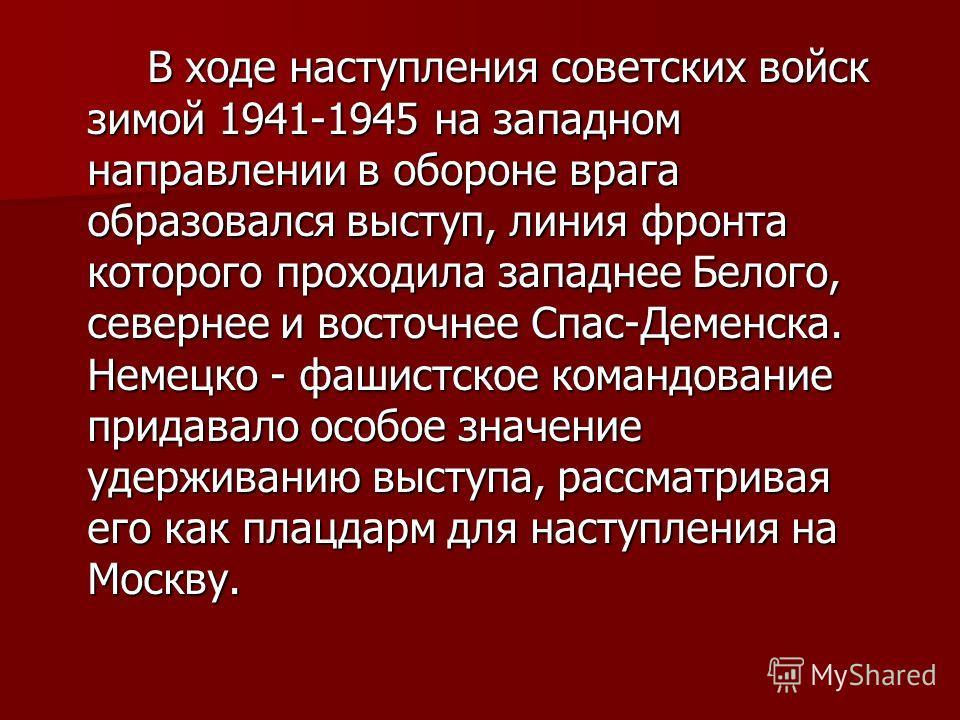 В ходе наступления советских войск зимой 1941-1945 на западном направлении в обороне врага образовался выступ, линия фронта которого проходила западнее Белого, севернее и восточнее Спас-Деменска. Немецко - фашистское командование придавало особое зна