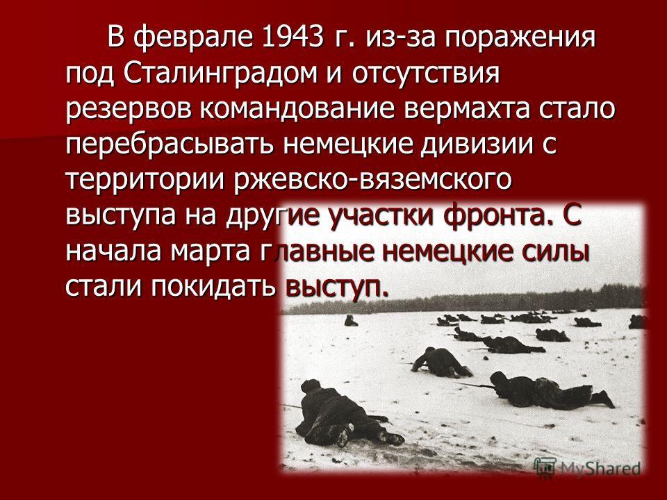 В феврале 1943 г. из-за поражения под Сталинградом и отсутствия резервов командование вермахта стало перебрасывать немецкие дивизии с территории ржевско-вяземского выступа на другие участки фронта. С начала марта главные немецкие силы стали покидать