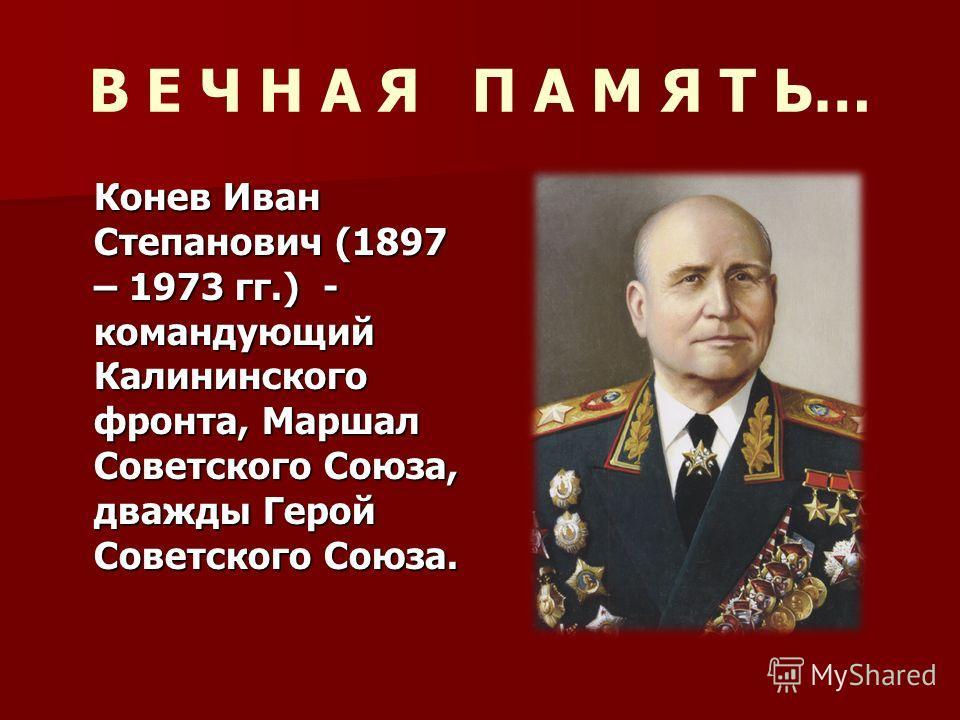 Конев Иван Степанович (1897 – 1973 гг.) - командующий Калининского фронта, Маршал Советского Союза, дважды Герой Советского Союза. В Е Ч Н А Я П А М Я Т Ь…
