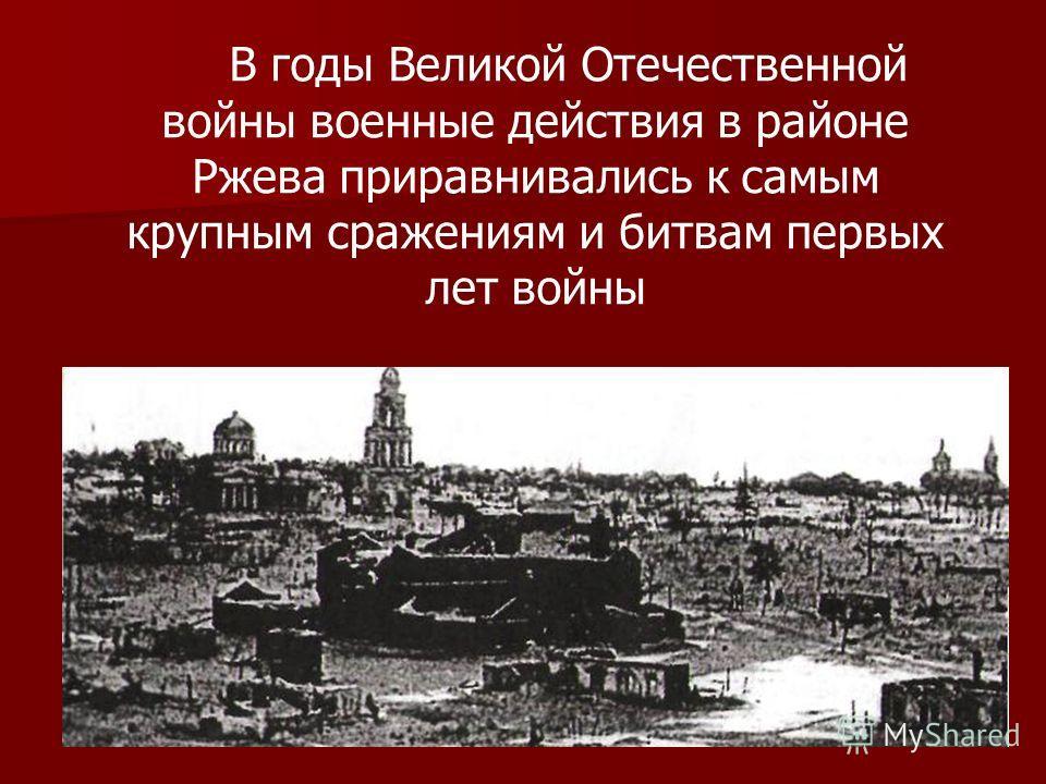 В годы Великой Отечественной войны военные действия в районе Ржева приравнивались к самым крупным сражениям и битвам первых лет войны
