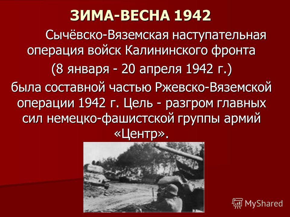 ЗИМА-ВЕСНА 1942 ЗИМА-ВЕСНА 1942 Сычёвско-Вяземская наступательная операция войск Калининского фронта Сычёвско-Вяземская наступательная операция войск Калининского фронта (8 января - 20 апреля 1942 г.) была составной частью Ржевско-Вяземской операции