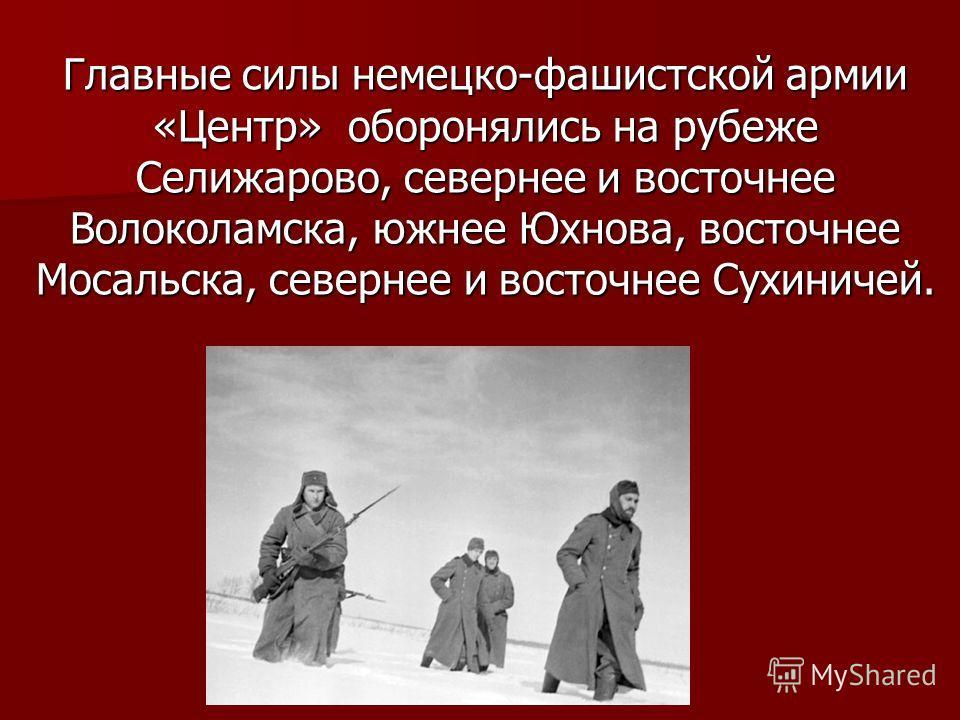 Главные силы немецко-фашистской армии «Центр» оборонялись на рубеже Селижарово, севернее и восточнее Волоколамска, южнее Юхнова, восточнее Мосальска, севернее и восточнее Сухиничей.