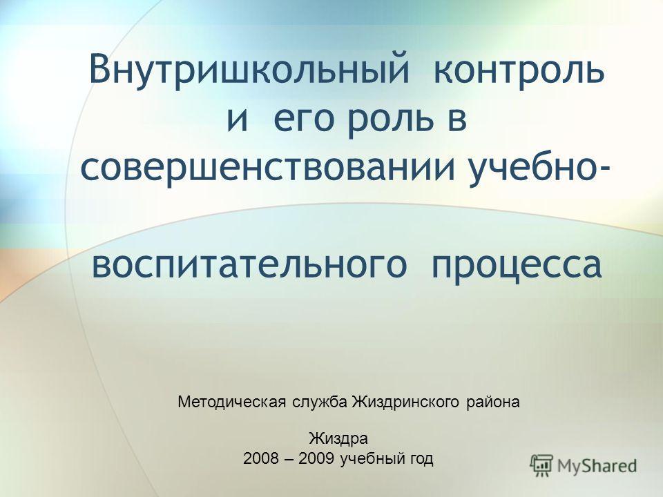 Внутришкольный контроль и его роль в совершенствовании учебно- воспитательного процесса Жиздра 2008 – 2009 учебный год Методическая служба Жиздринского района