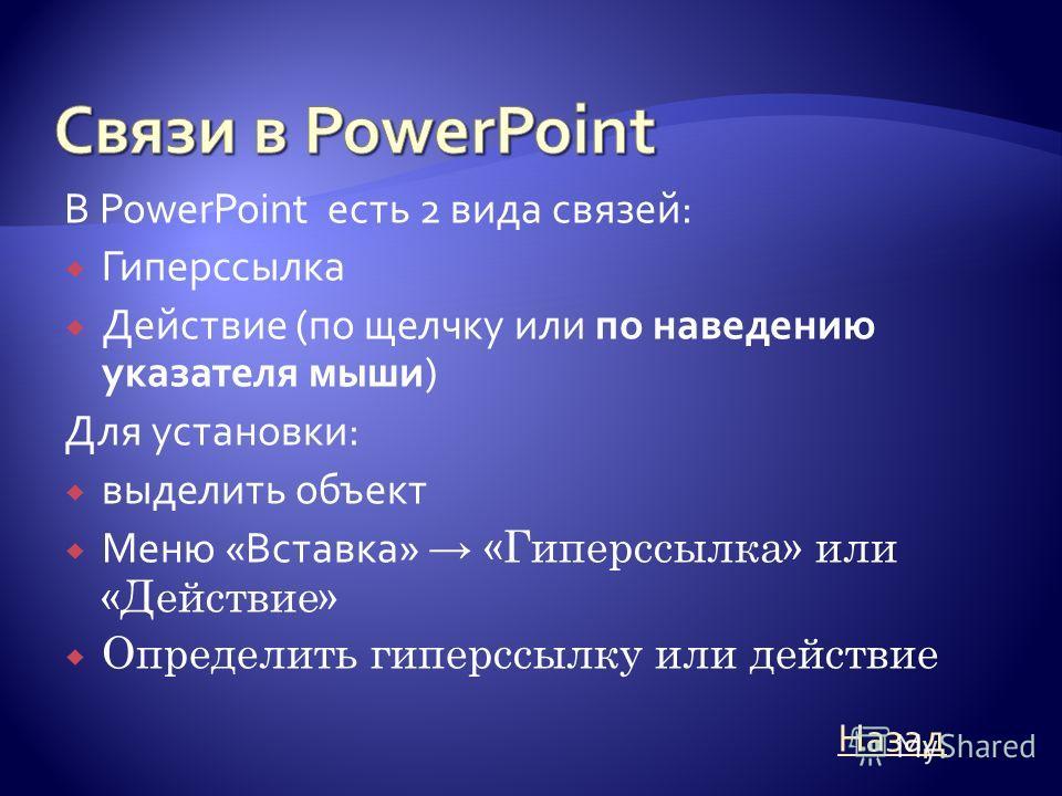 В PowerPoint есть 2 вида связей: Гиперссылка Действие (по щелчку или по наведению указателя мыши) Для установки: выделить объект Меню «Вставка» «Гиперссылка» или «Действие» Определить гиперссылку или действие Назад