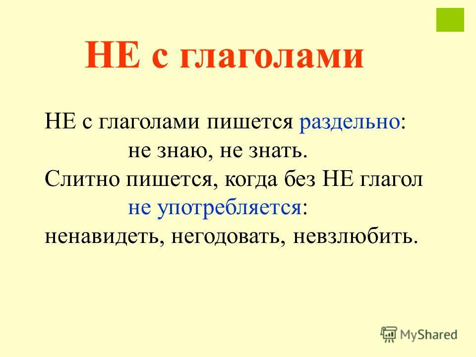 НЕ с глаголами пишется раздельно: не знаю, не знать. Слитно пишется, когда без НЕ глагол не употребляется: ненавидеть, негодовать, невзлюбить. НЕ с глаголами