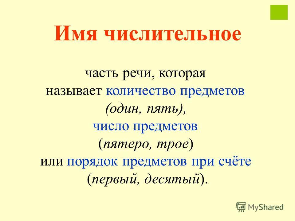 Имя числительное часть речи, которая называет количество предметов (один, пять), число предметов (пятеро, трое) или порядок предметов при счёте (первый, десятый).