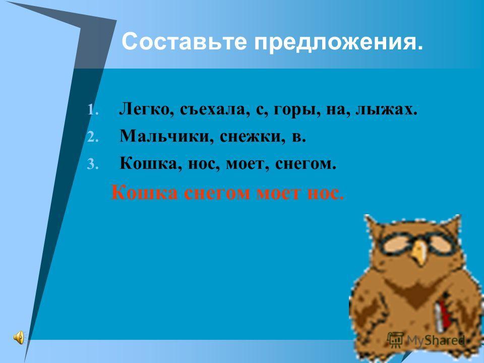 Составьте предложения. 1. Легко, съехала, с, горы, на, лыжах. 2. Мальчики, снежки, в. 3. Кошка, нос, моет, снегом. Кошка снегом моет нос.