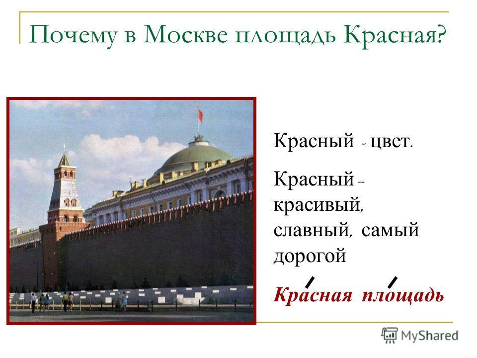 Почему в Москве площадь Красная? Красный - цвет. Красный – красивый, славный, самый дорогой Красная площадь