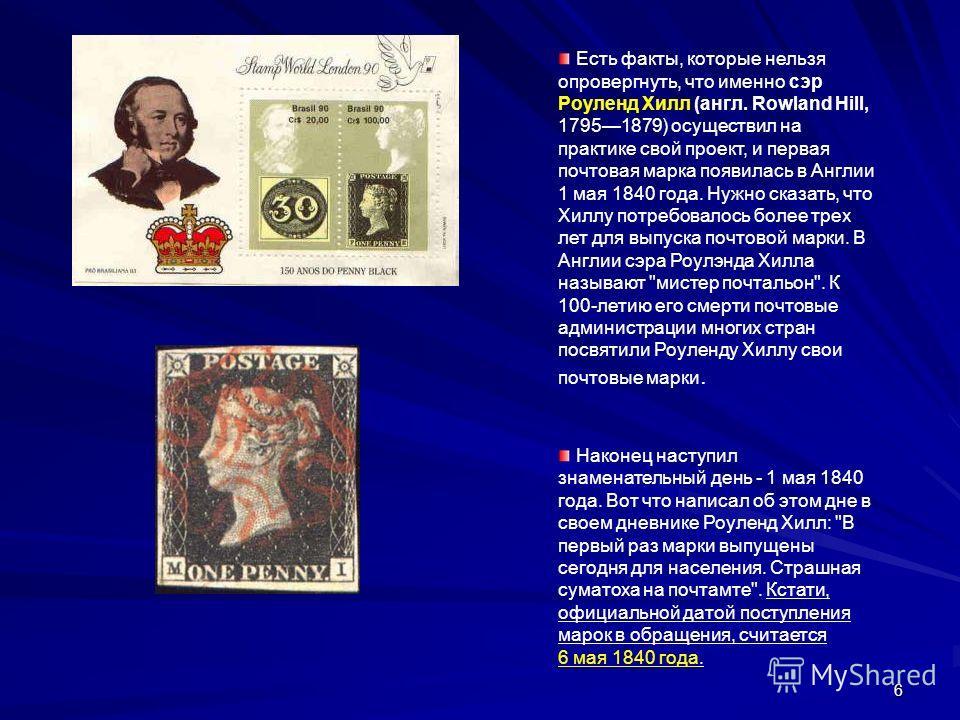 6 Есть факты, которые нельзя опровергнуть, что именно сэр Роуленд Хилл (англ. Rowland Hill, 17951879) осуществил на практике свой проект, и первая почтовая марка появилась в Англии 1 мая 1840 года. Нужно сказать, что Хиллу потребовалось более трех ле