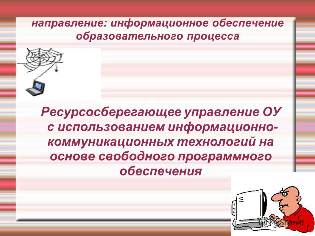направление: информационное обеспечение образовательного процесса Ресурсосберегающее управление ОУ с использованием информационно- коммуникационных технологий на основе свободного программного обеспечения
