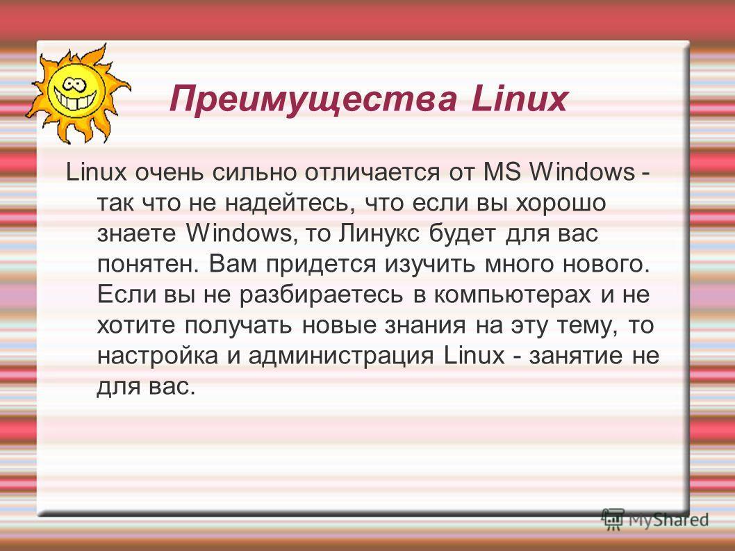 Преимущества Linux Linux очень сильно отличается от MS Windows - так что не надейтесь, что если вы хорошо знаете Windows, то Линукс будет для вас понятен. Вам придется изучить много нового. Если вы не разбираетесь в компьютерах и не хотите получать н