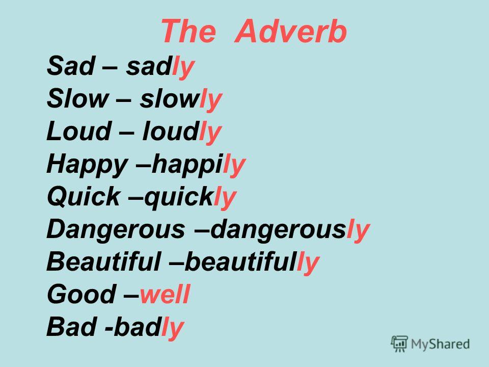 The Adverb Sad – sadly Slow – slowly Loud – loudly Happy –happily Quick –quickly Dangerous –dangerously Beautiful –beautifully Good –well Bad -badly