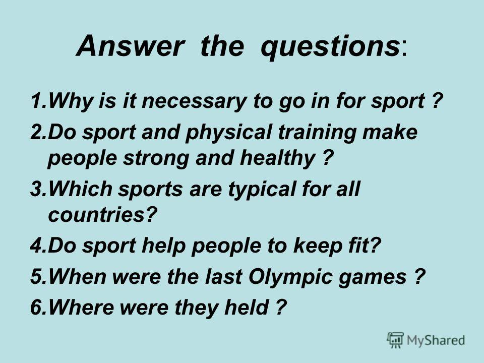 Answer the questions: 1.Why is it necessary to go in for sport ? 2.Do sport and physical training make people strong and healthy ? 3.Which sports are typical for all countries? 4.Do sport help people to keep fit? 5.When were the last Olympic games ?