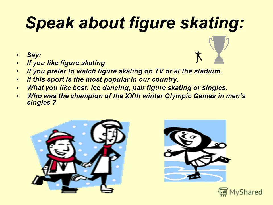 Speak about figure skating: Say: If you like figure skating. If you prefer to watch figure skating on TV or at the stadium. If this sport is the most popular in our country. What you like best: ice dancing, pair figure skating or singles. Who was the