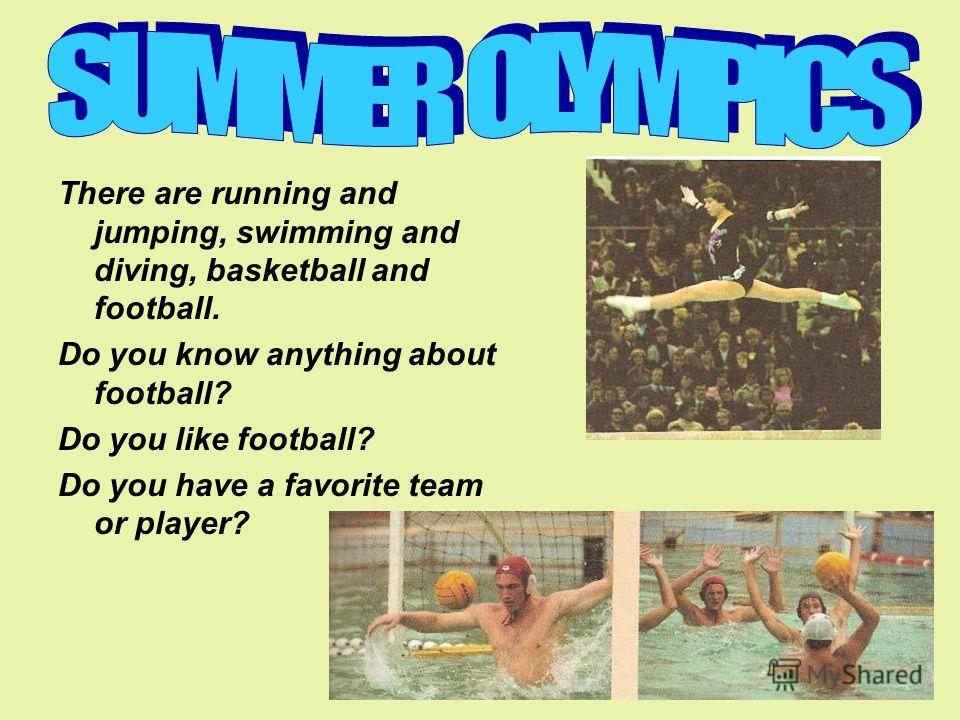 There are running and jumping, swimming and diving, basketball and football. Do you know anything about football? Do you like football? Do you have a favorite team or player?