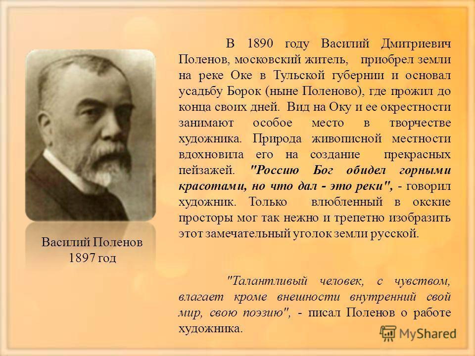 В 1890 году Василий Дмитриевич Поленов, московский житель, приобрел земли на реке Оке в Тульской губернии и основал усадьбу Борок (ныне Поленово), где прожил до конца своих дней. Вид на Оку и ее окрестности занимают особое место в творчестве художник