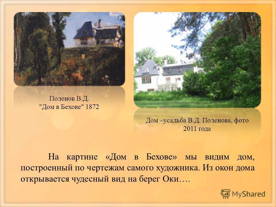 Поленов В.Д. Дом в Бехове 1872 Дом –усадьба В.Д. Поленова, фото 2011 года На картине «Дом в Бехове» мы видим дом, построенный по чертежам самого художника. Из окон дома открывается чудесный вид на берег Оки….