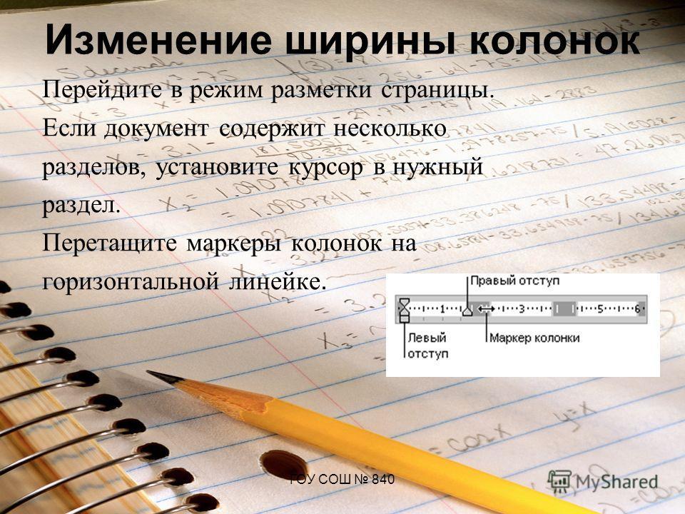 ГОУ СОШ 840 Изменение ширины колонок Перейдите в режим разметки страницы. Если документ содержит несколько разделов, установите курсор в нужный раздел. Перетащите маркеры колонок на горизонтальной линейке.