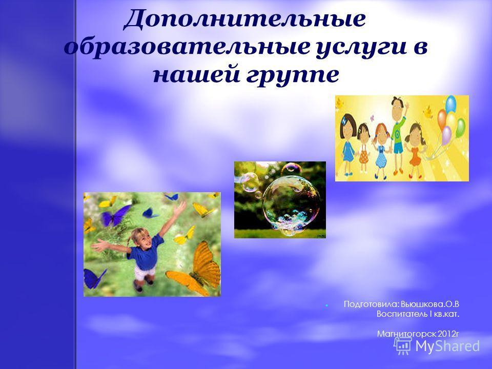 Дополнительные образовательные услуги в нашей группе Подготовила: Вьюшкова.О.В Воспитатель I кв.кат. Магнитогорск 2012г