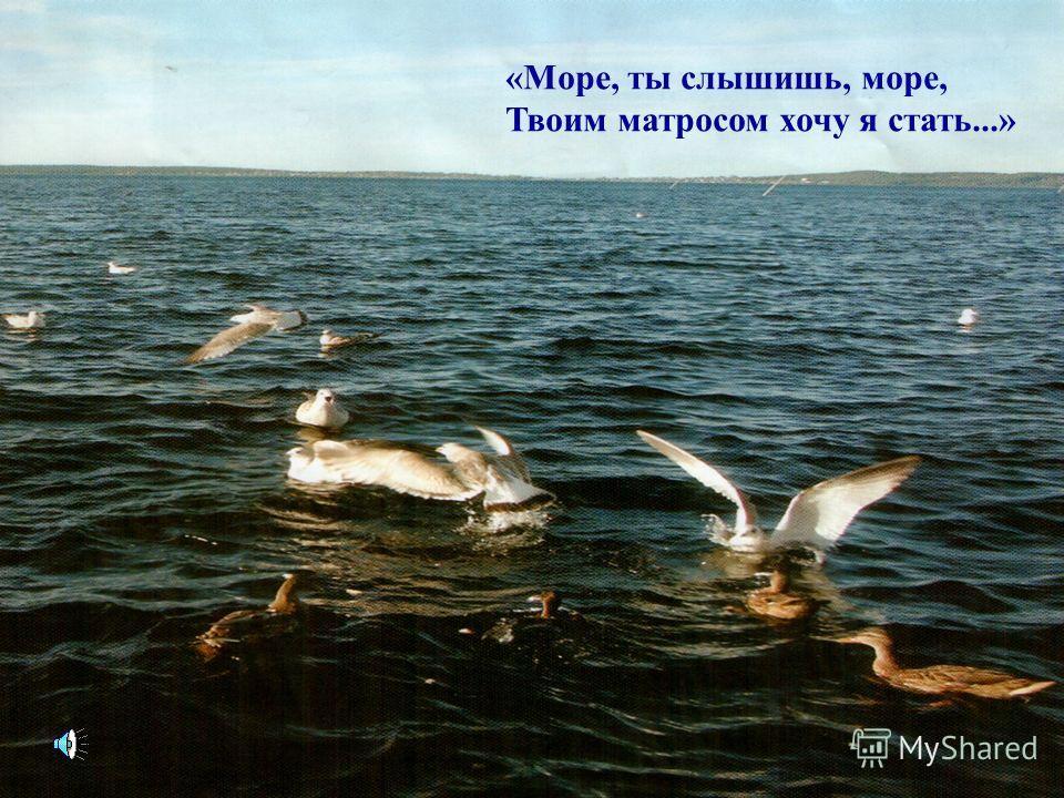 «Море, ты слышишь, море, Твоим матросом хочу я стать...»