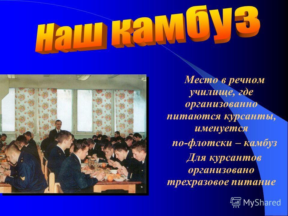 Место в речном училище, где организованно питаются курсанты, именуется по-флотски – камбуз Для курсантов организовано трехразовое питание
