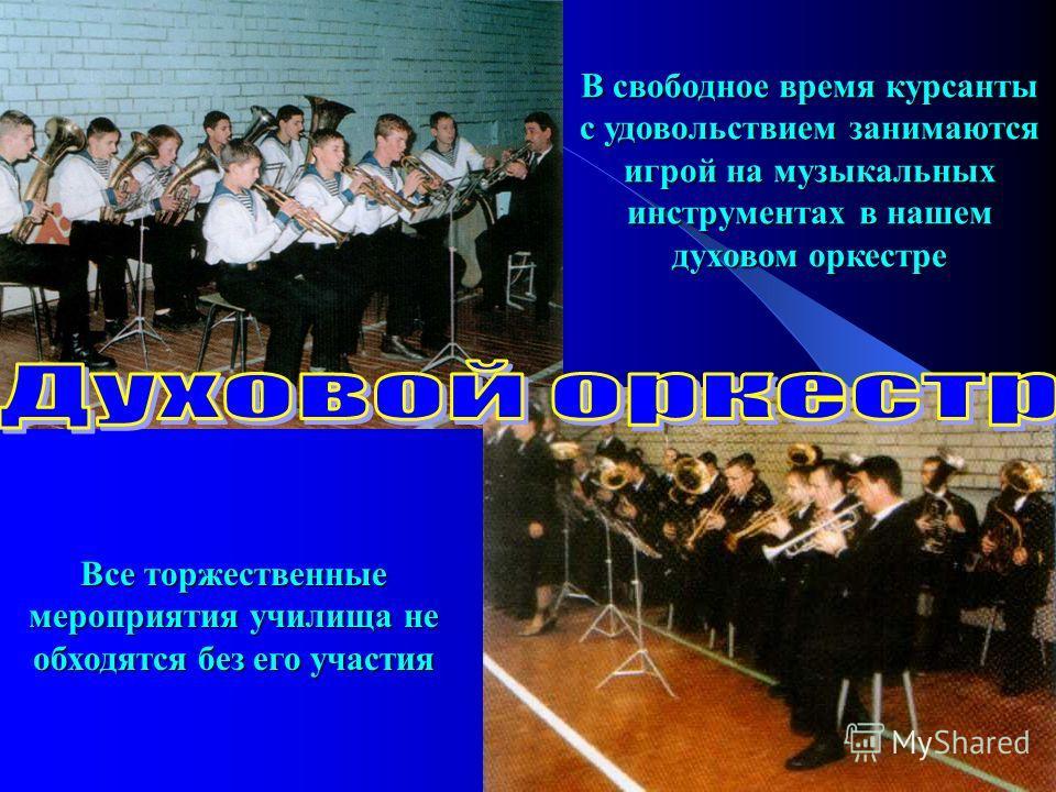 В свободное время курсанты с удовольствием занимаются игрой на музыкальных инструментах в нашем духовом оркестре Все торжественные мероприятия училища не обходятся без его участия