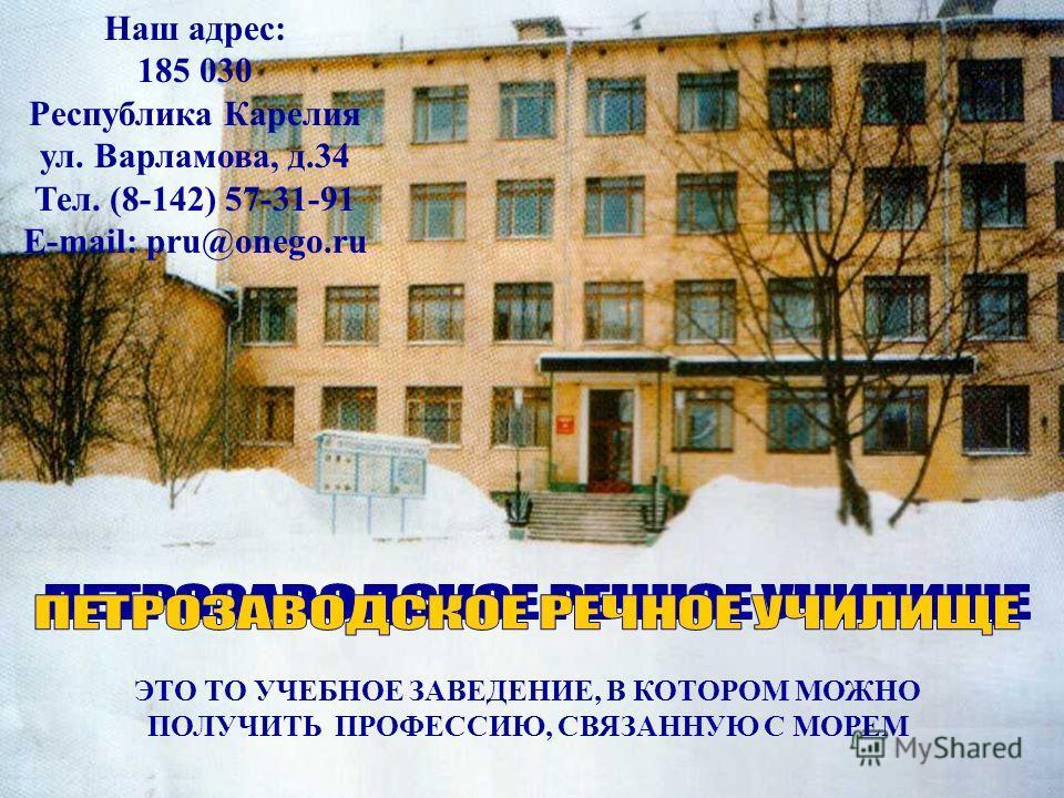 ЭТО ТО УЧЕБНОЕ ЗАВЕДЕНИЕ, В КОТОРОМ МОЖНО ПОЛУЧИТЬ ПРОФЕССИЮ, СВЯЗАННУЮ С МОРЕМ Наш адрес: 185 030 Республика Карелия ул. Варламова, д.34 Тел. (8-142) 57-31-91 E-mail: pru@onego.ru
