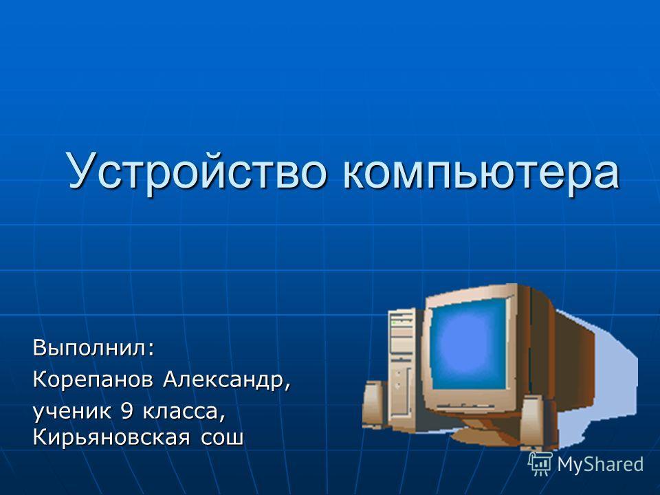 Устройство компьютера Выполнил: Корепанов Александр, ученик 9 класса, Кирьяновская сош